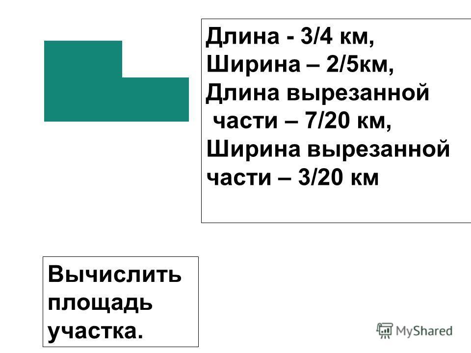 Длина - 3/4 км, Ширина – 2/5км, Длина вырезанной части – 7/20 км, Ширина вырезанной части – 3/20 км Вычислить площадь участка.