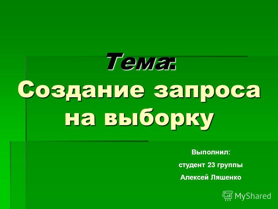 Тема: Создание запроса на выборку Выполнил: студент 23 группы Алексей Ляшенко