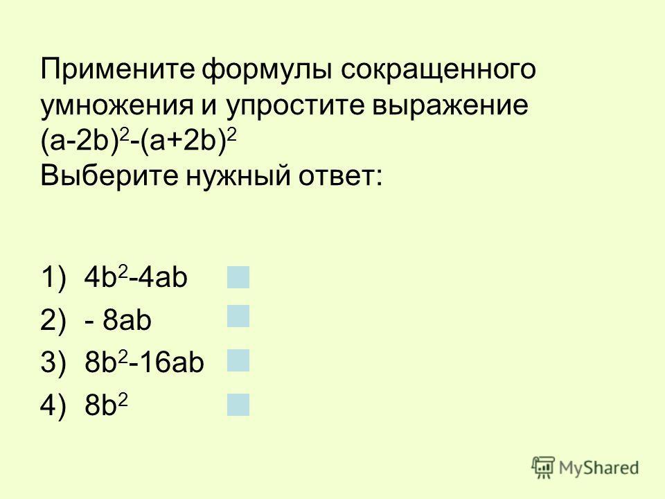 Примените формулы сокращенного умножения и упростите выражение (a-2b) 2 -(a+2b) 2 Выберите нужный ответ: 1)4b 2 -4ab 2)- 8ab 3)8b 2 -16ab 4)8b 2