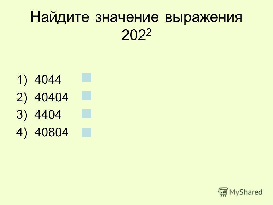 Найдите значение выражения 202 2 1)4044 2)40404 3)4404 4)40804