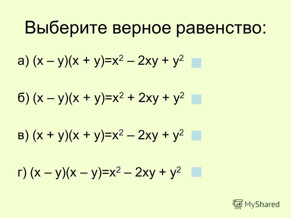 Выберите верное равенство: а) (х – у)(х + у)=х 2 – 2ху + у 2 б) (х – у)(х + у)=х 2 + 2ху + у 2 в) (х + у)(х + у)=х 2 – 2ху + у 2 г) (х – у)(х – у)=х 2 – 2ху + у 2