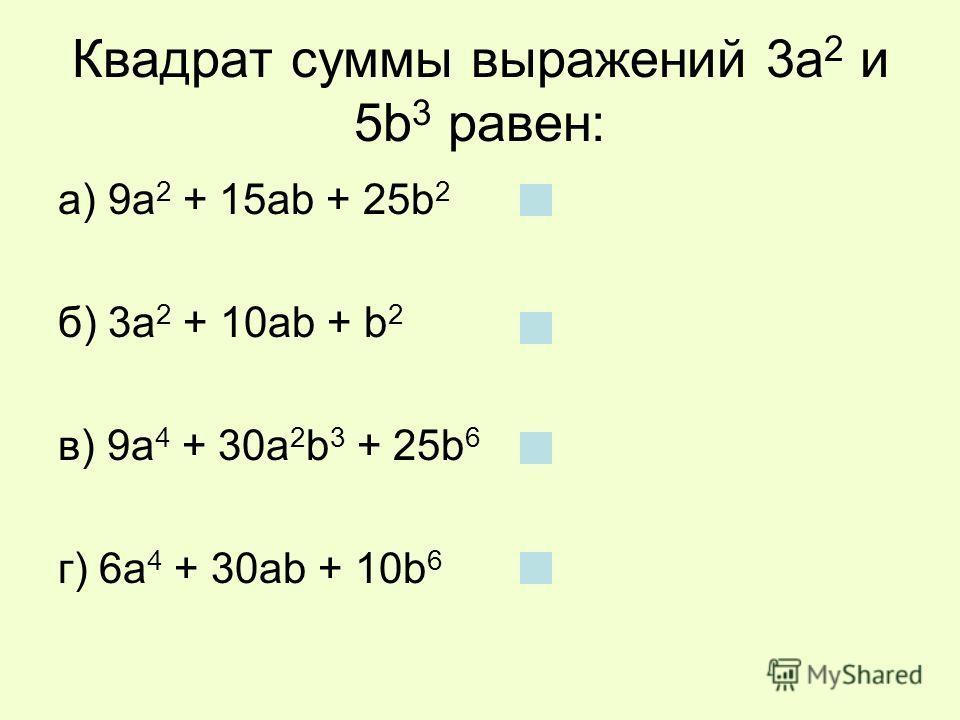 Квадрат суммы выражений 3а 2 и 5b 3 равен: а) 9а 2 + 15аb + 25b 2 б) 3а 2 + 10аb + b 2 в) 9а 4 + 30а 2 b 3 + 25b 6 г) 6а 4 + 30аb + 10b 6