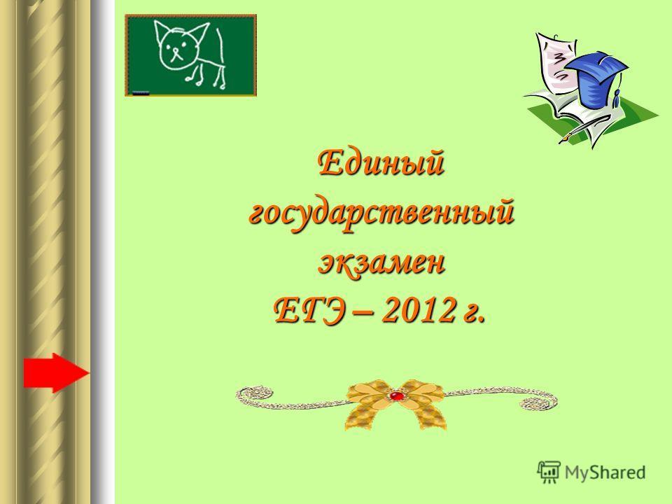 Единый государственный экзамен ЕГЭ – 2012 г.