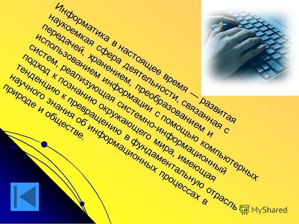 Информатика в настоящее время развитая наукоемкая сфера деятельности, связанная с передачей, хранением, преобразованием и использованием информации с помощью компьютерных систем, реализующая системно-информационный подход к познанию окружающего мира,