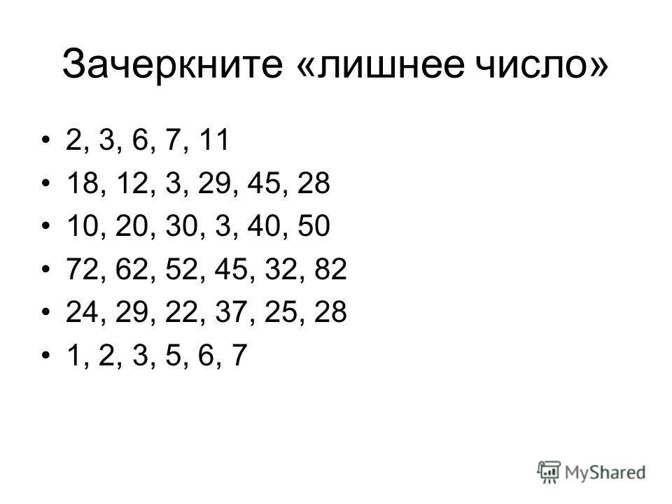 Зачеркните «лишнее число» 2, 3, 6, 7, 11 18, 12, 3, 29, 45, 28 10, 20, 30, 3, 40, 50 72, 62, 52, 45, 32, 82 24, 29, 22, 37, 25, 28 1, 2, 3, 5, 6, 7