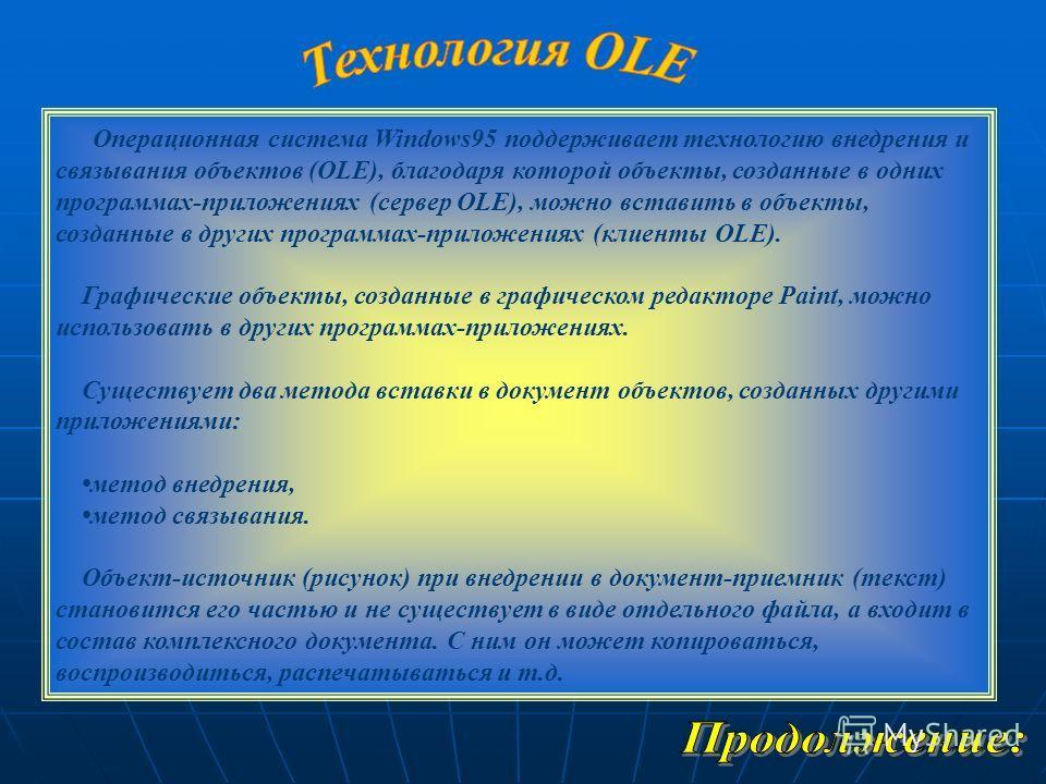Операционная система Windows95 поддерживает технологию внедрения и связывания объектов (OLE), благодаря которой объекты, созданные в одних программах-приложениях (сервер OLE), можно вставить в объекты, созданные в других программах-приложениях (клиен