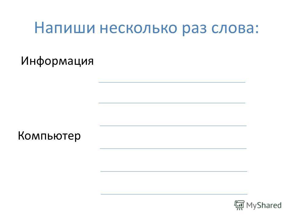 Напиши несколько раз слова: Информация Компьютер