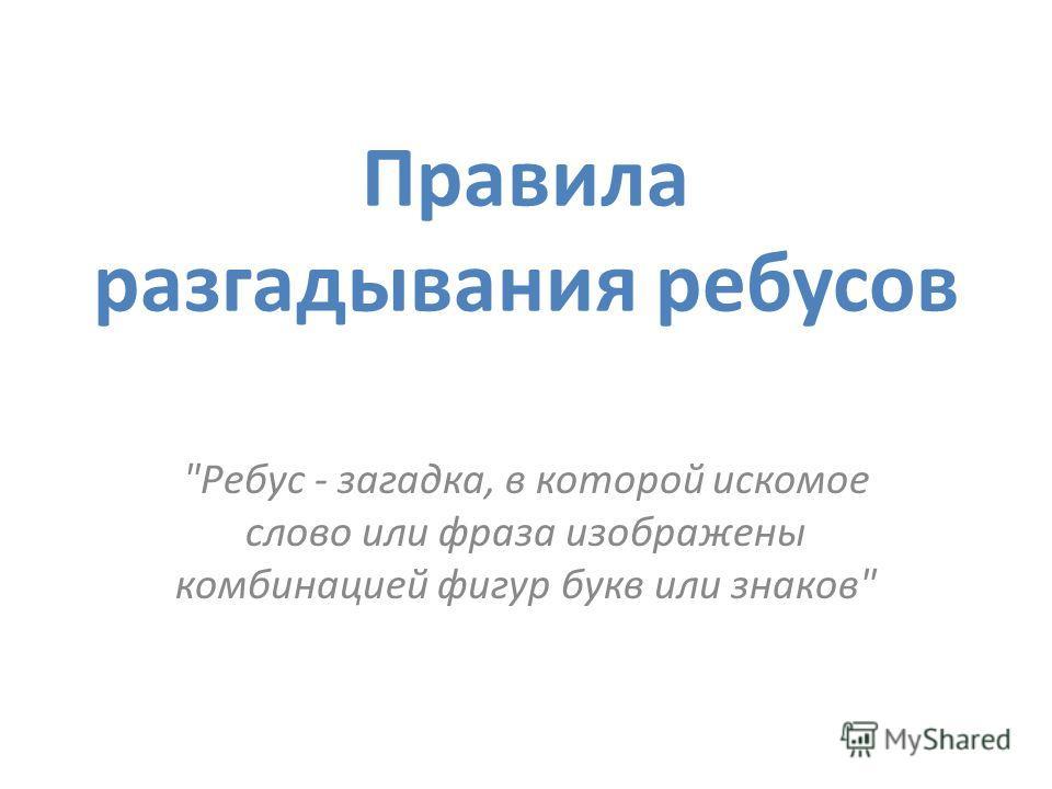 Правила разгадывания ребусов Ребус - загадка, в которой искомое слово или фраза изображены комбинацией фигур букв или знаков