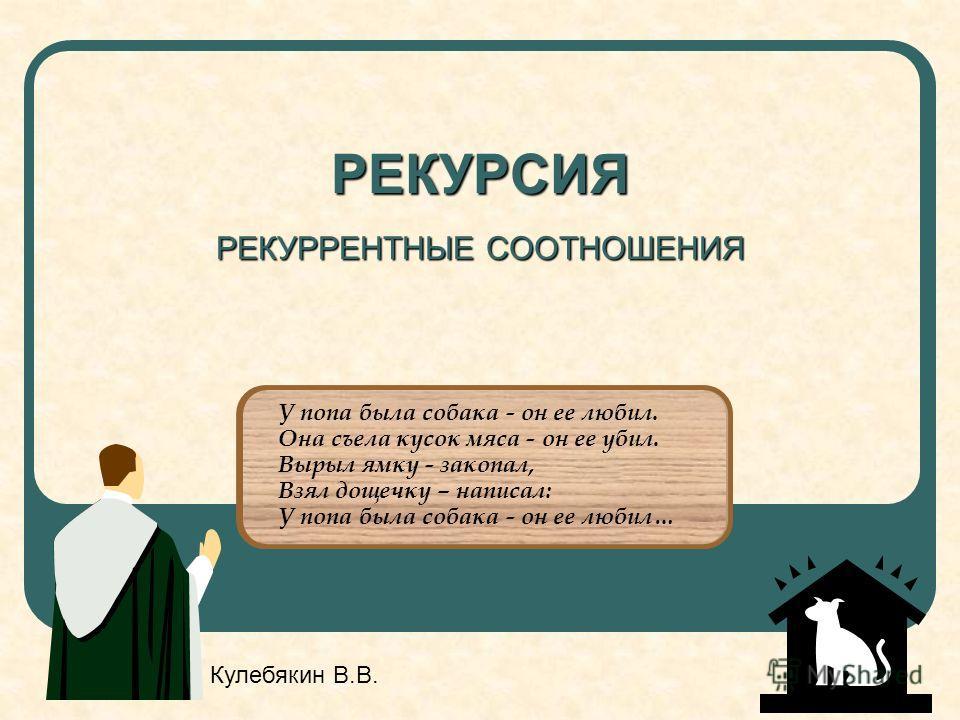 РЕКУРСИЯ РЕКУРРЕНТНЫЕ СООТНОШЕНИЯ У попа была собака - он ее любил. Она съела кусок мяса - он ее убил. Вырыл ямку - закопал, Взял дощечку – написал: У попа была собака - он ее любил… Кулебякин В.В.