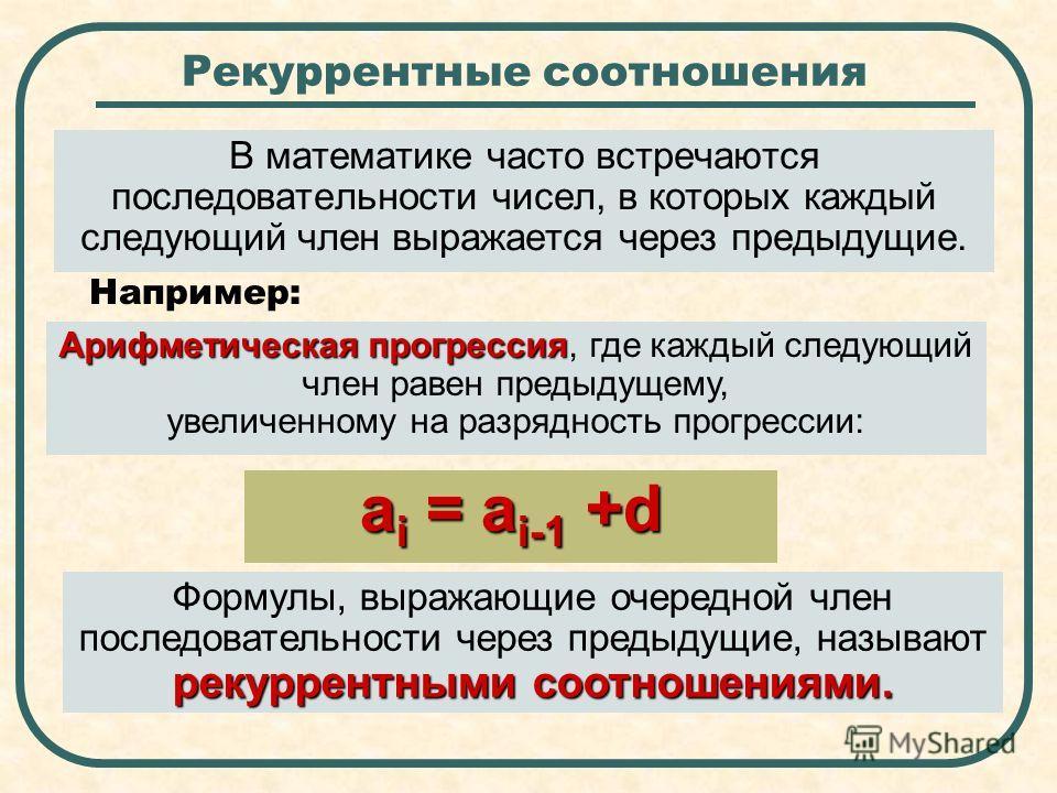 Рекуррентные соотношения В математике часто встречаются последовательности чисел, в которых каждый следующий член выражается через предыдущие. Арифметическая прогрессия Арифметическая прогрессия, где каждый следующий член равен предыдущему, увеличенн
