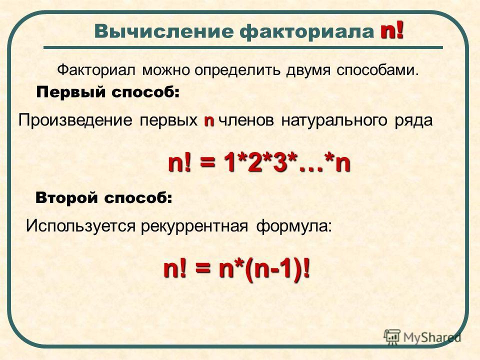 n! Вычисление факториала n! Факториал можно определить двумя способами. Первый способ: n Произведение первых n членов натурального ряда n! = 1*2*3*…*n Второй способ: Используется рекуррентная формула: n! = n*(n-1)!