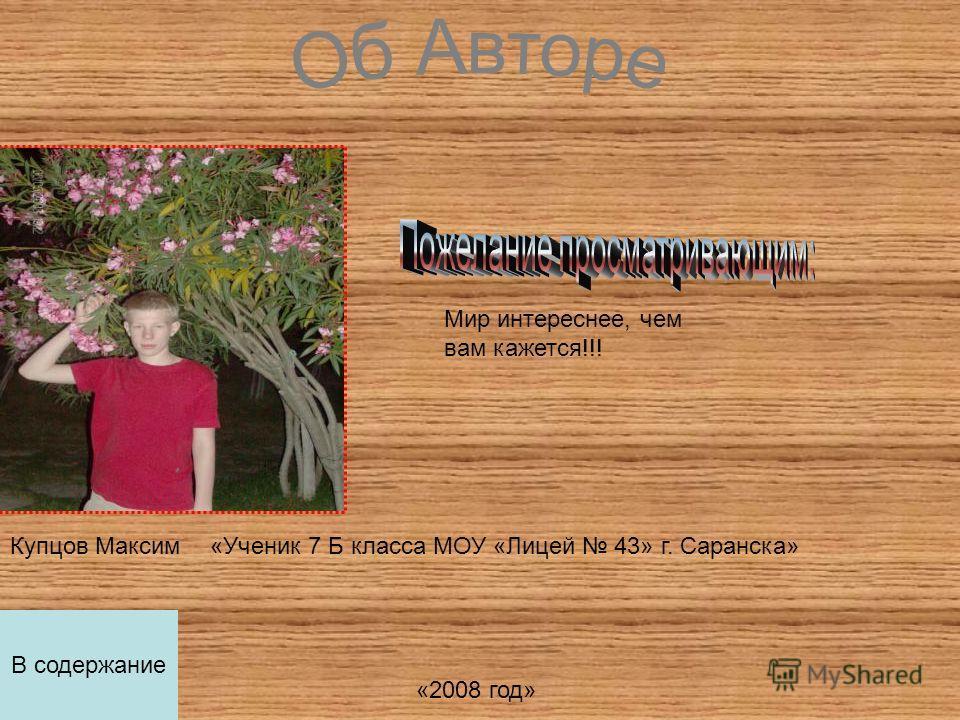 Купцов Максим«Ученик 7 Б класса МОУ «Лицей 43» г. Саранска» «2008 год» Мир интереснее, чем вам кажется!!! В содержание