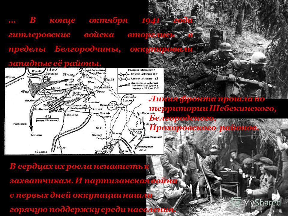 … В конце октября 1941 года гитлеровские войска вторглись в пределы Белгородчины, оккупировали западные её районы. В сердцах их росла ненависть к захватчикам. И партизанская война с первых дней оккупации нашла горячую поддержку среди населения. Линия