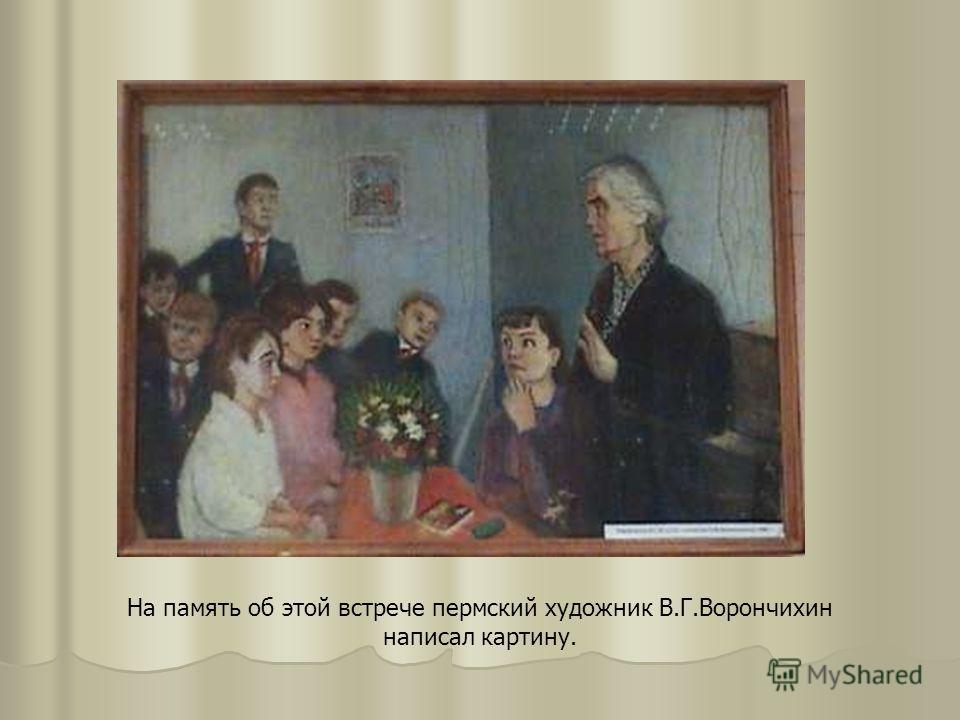 На память об этой встрече пермский художник В.Г.Ворончихин написал картину.