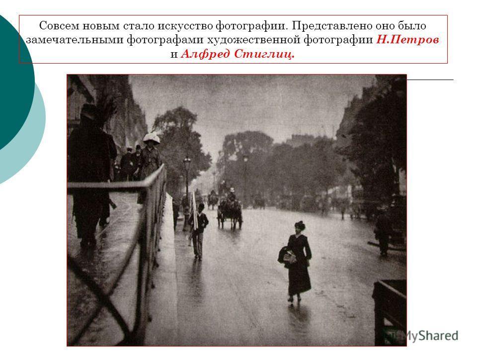Совсем новым стало искусство фотографии. Представлено оно было замечательными фотографами художественной фотографии Н.Петров и Алфред Стиглиц.