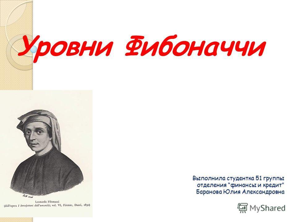 Выполнила студентка 51 группы отделения финансы и кредит Баранова Юлия Александровна Уровни Фибоначчи