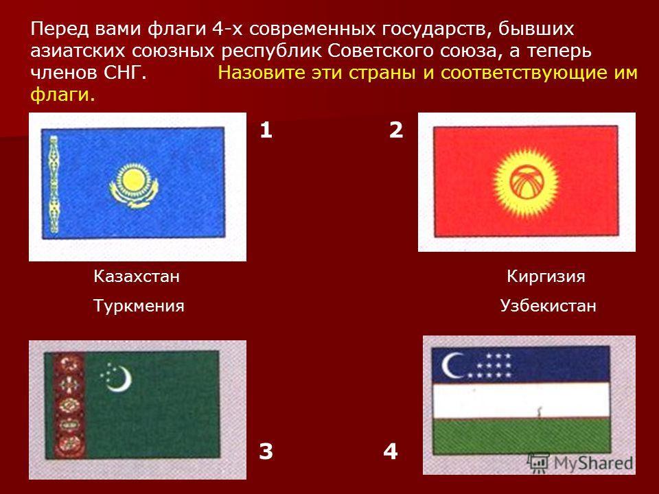 Перед вами флаги 4-х современных государств, бывших азиатских союзных республик Советского союза, а теперь членов СНГ. Назовите эти страны и соответствующие им флаги. 12 34 Казахстан Киргизия Туркмения Узбекистан