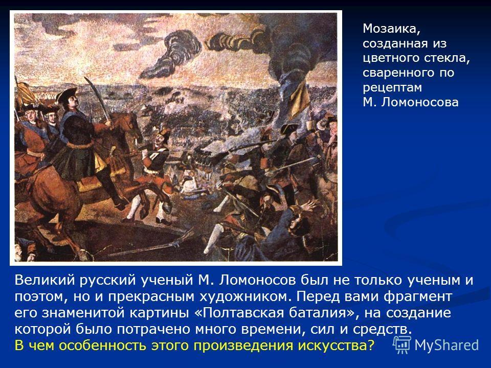 Великий русский ученый М. Ломоносов был не только ученым и поэтом, но и прекрасным художником. Перед вами фрагмент его знаменитой картины «Полтавская баталия», на создание которой было потрачено много времени, сил и средств. В чем особенность этого п