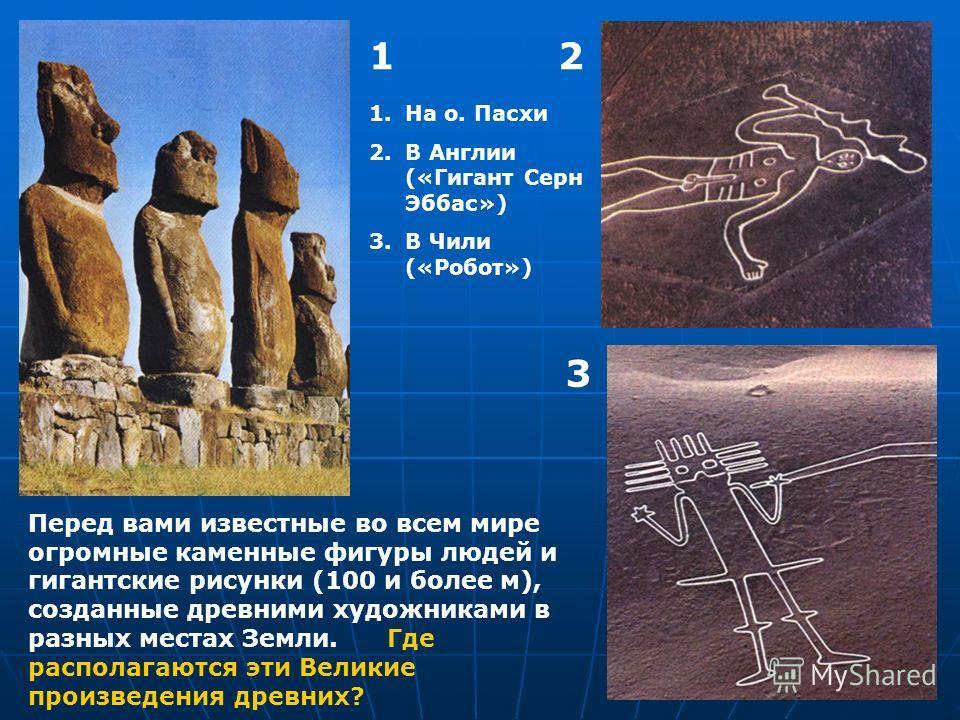 12 3 Перед вами известные во всем мире огромные каменные фигуры людей и гигантские рисунки (100 и более м), созданные древними художниками в разных местах Земли. Где располагаются эти Великие произведения древних? 1.На о. Пасхи 2.В Англии («Гигант Се