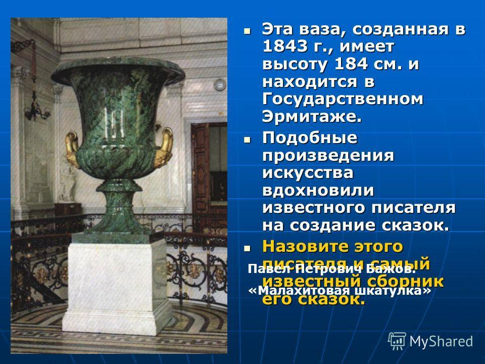Эта ваза, созданная в 1843 г., имеет высоту 184 см. и находится в Государственном Эрмитаже. Эта ваза, созданная в 1843 г., имеет высоту 184 см. и находится в Государственном Эрмитаже. Подобные произведения искусства вдохновили известного писателя на