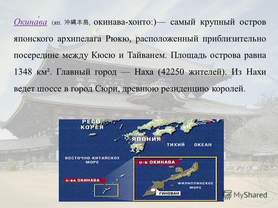 Окина́ва (яп., окинава-хонто:) самый крупный остров японского архипелага Рюкю, расположенный приблизительно посередине между Кюсю и Тайванем. Площадь острова равна 1348 км². Главный город Наха (42250 жителей). Из Нахи ведет шоссе в город Сюри, древню