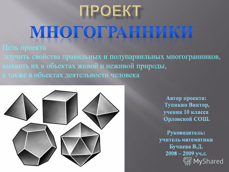 Цель проекта :изучить свойства правильных и полупарвильных многогранников, выявить их в объектах живой и неживой природы, а также в объектах деятельности человека