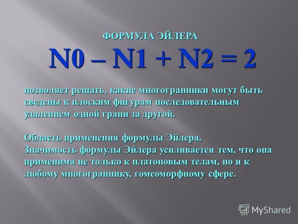 ФОРМУЛА ЭЙЛЕРА N0 – N1 + N2 = 2 N0 – N1 + N2 = 2 позволяет решать, какие многогранники могут быть сведены к плоским фигурам последовательным удалением одной грани за другой. Область применения формулы Эйлера. Значимость формулы Эйлера усиливается тем