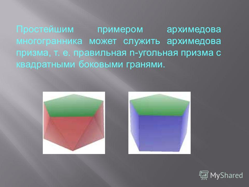 Простейшим примером архимедова многогранника может служить архимедова призма, т. е. правильная n-угольная призма с квадратными боковыми гранями.