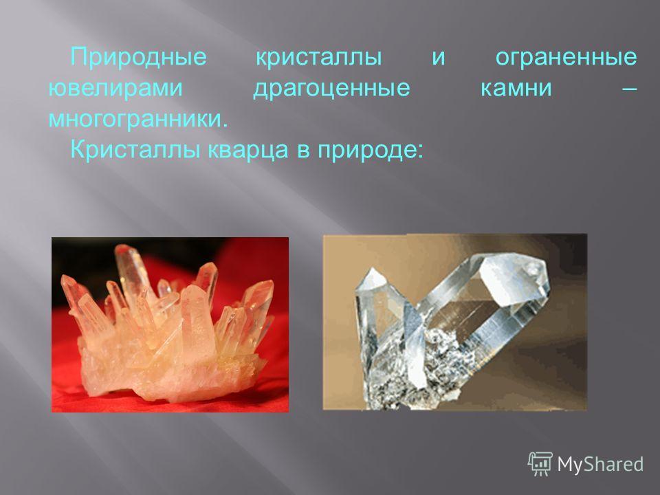Природные кристаллы и ограненные ювелирами драгоценные камни – многогранники. Кристаллы кварца в природе: