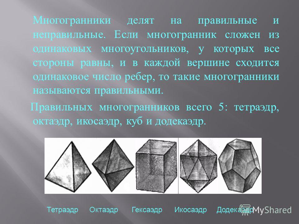 Многогранники делят на правильные и неправильные. Если многогранник сложен из одинаковых многоугольников, у которых все стороны равны, и в каждой вершине сходится одинаковое число ребер, то такие многогранники называются правильными. Правильных много