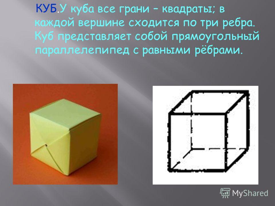 КУБ.У куба все грани – квадраты; в каждой вершине сходится по три ребра. Куб представляет собой прямоугольный параллелепипед с равными рёбрами.