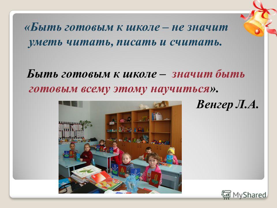 «Быть готовым к школе – не значит уметь читать, писать и считать. Быть готовым к школе – значит быть готовым всему этому научиться». Венгер Л.А.