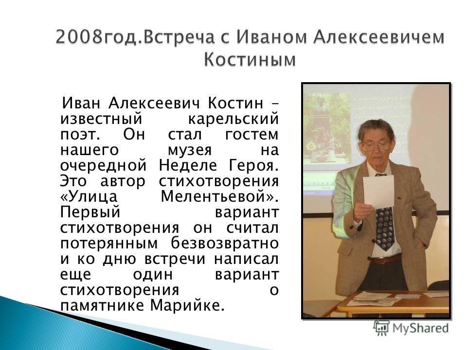 Иван Алексеевич Костин – известный карельский поэт. Он стал гостем нашего музея на очередной Неделе Героя. Это автор стихотворения «Улица Мелентьевой». Первый вариант стихотворения он считал потерянным безвозвратно и ко дню встречи написал еще один в