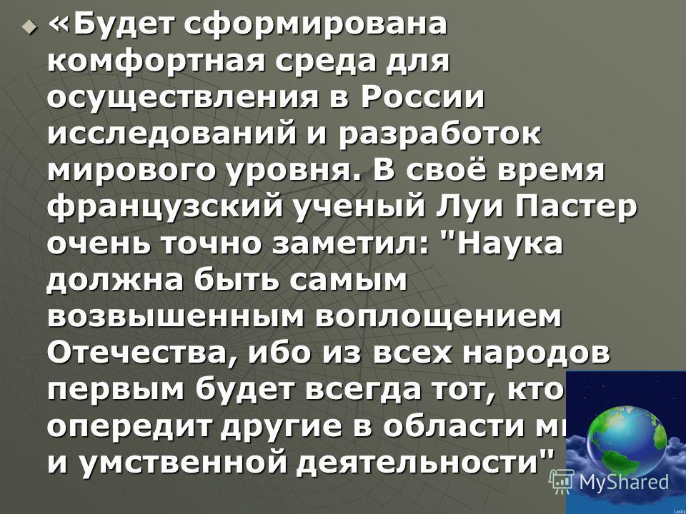 «Будет сформирована комфортная среда для осуществления в России исследований и разработок мирового уровня. В своё время французский ученый Луи Пастер очень точно заметил: