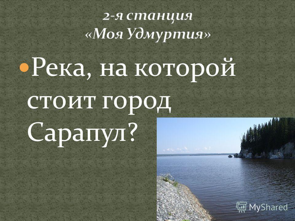 Река, на которой стоит город Сарапул?