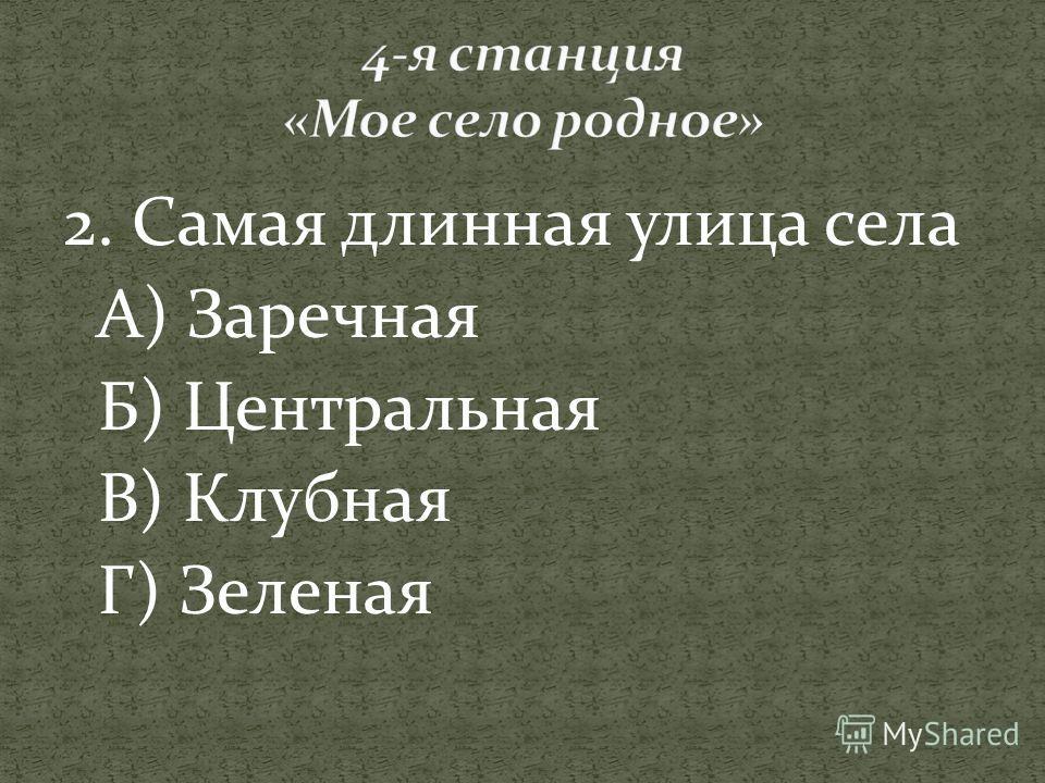 2. Самая длинная улица села А) Заречная Б) Центральная В) Клубная Г) Зеленая