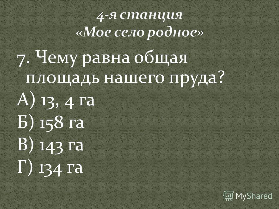 7. Чему равна общая площадь нашего пруда? А) 13, 4 га Б) 158 га В) 143 га Г) 134 га