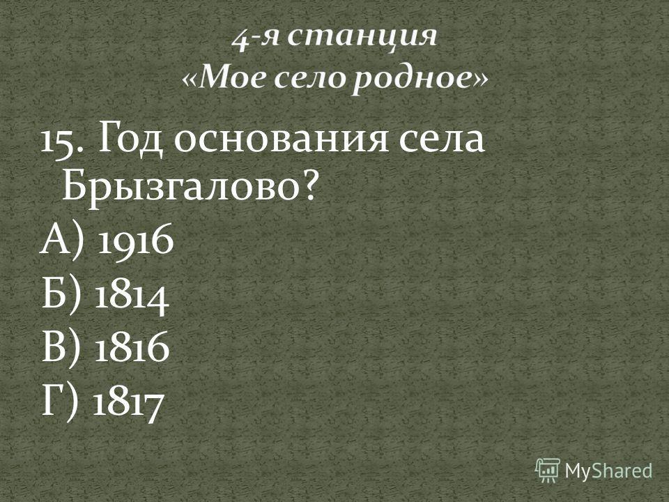 15. Год основания села Брызгалово? А) 1916 Б) 1814 В) 1816 Г) 1817