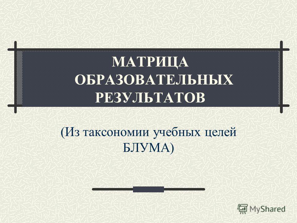МАТРИЦА ОБРАЗОВАТЕЛЬНЫХ РЕЗУЛЬТАТОВ (Из таксономии учебных целей БЛУМА)