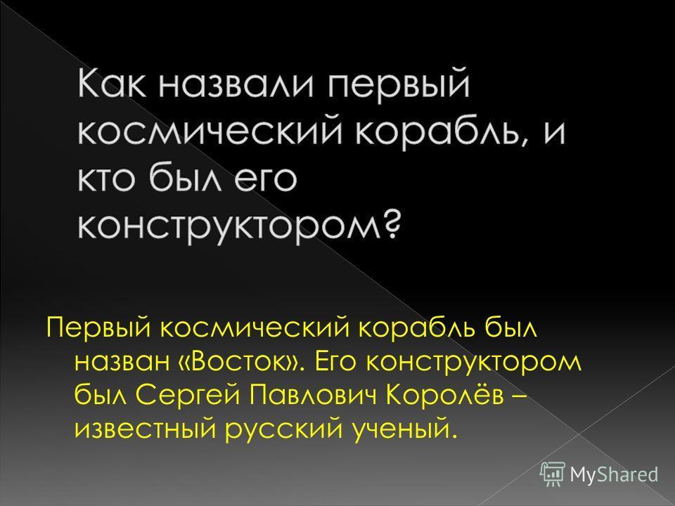 Первый космический корабль был назван «Восток». Его конструктором был Сергей Павлович Королёв – известный русский ученый.