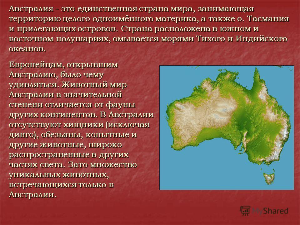 Австралия - это единственная страна мира, занимающая территорию целого одноимённого материка, а также о. Тасмания и прилегающих островов. Страна расположена в южном и восточном полушариях, омывается морями Тихого и Индийского океанов. Европейцам, отк