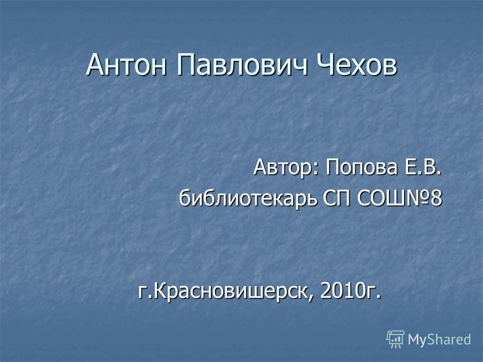 Антон Павлович Чехов Автор: Попова Е.В. библиотекарь СП СОШ8 г.Красновишерск, 2010г.