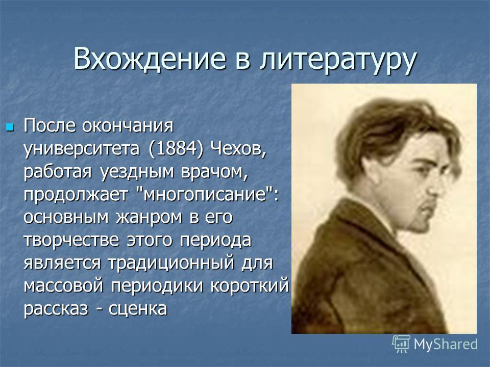 Вхождение в литературу После окончания университета (1884) Чехов, работая уездным врачом, продолжает