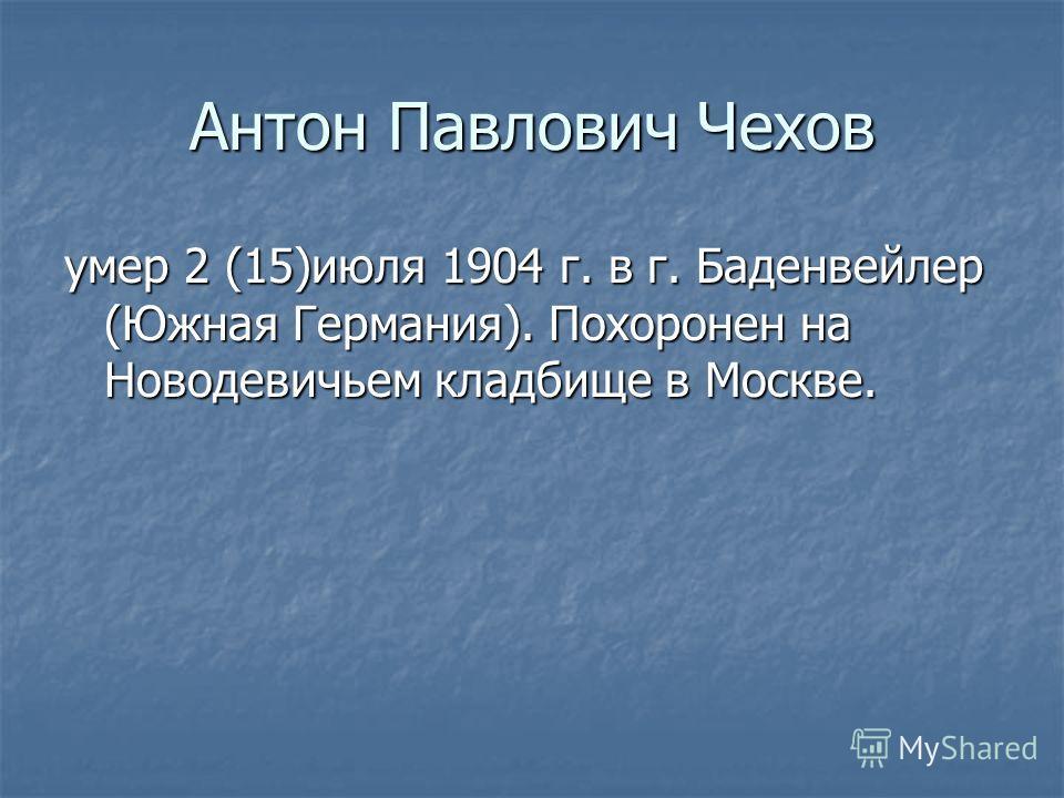 Антон Павлович Чехов умер 2 (15)июля 1904 г. в г. Баденвейлер (Южная Германия). Похоронен на Новодевичьем кладбище в Москве.