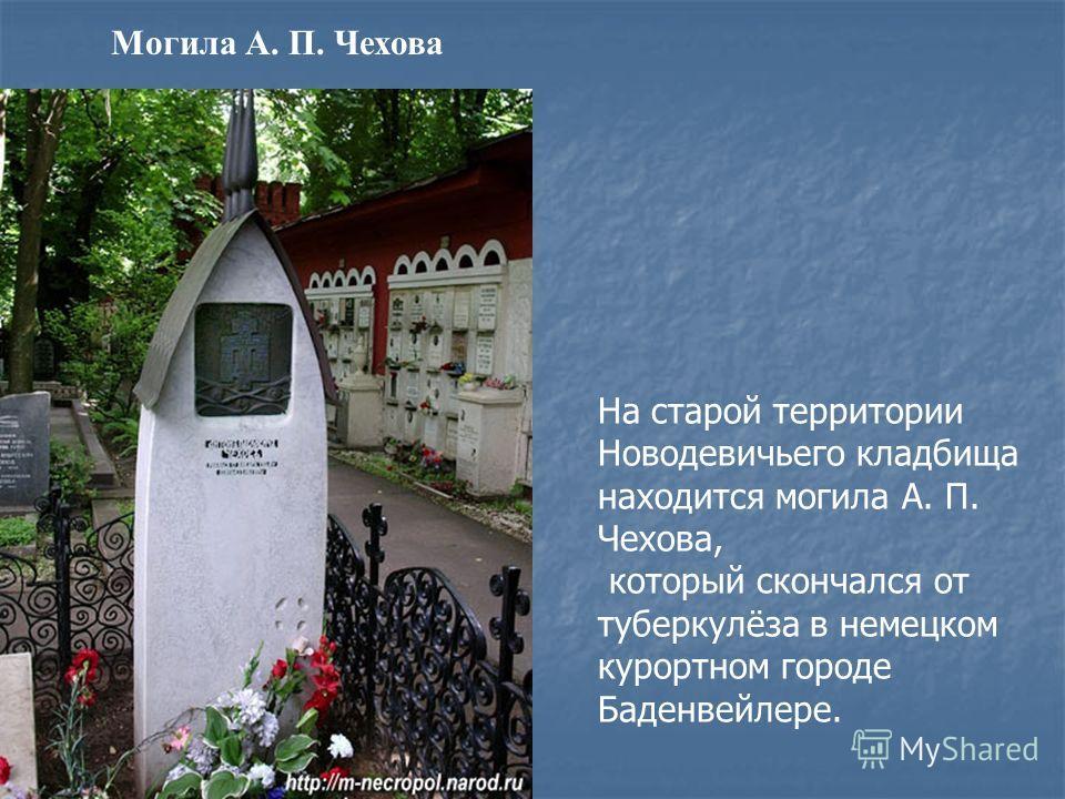 Могила А. П. Чехова На старой территории Новодевичьего кладбища находится могила А. П. Чехова, который скончался от туберкулёза в немецком курортном городе Баденвейлере.