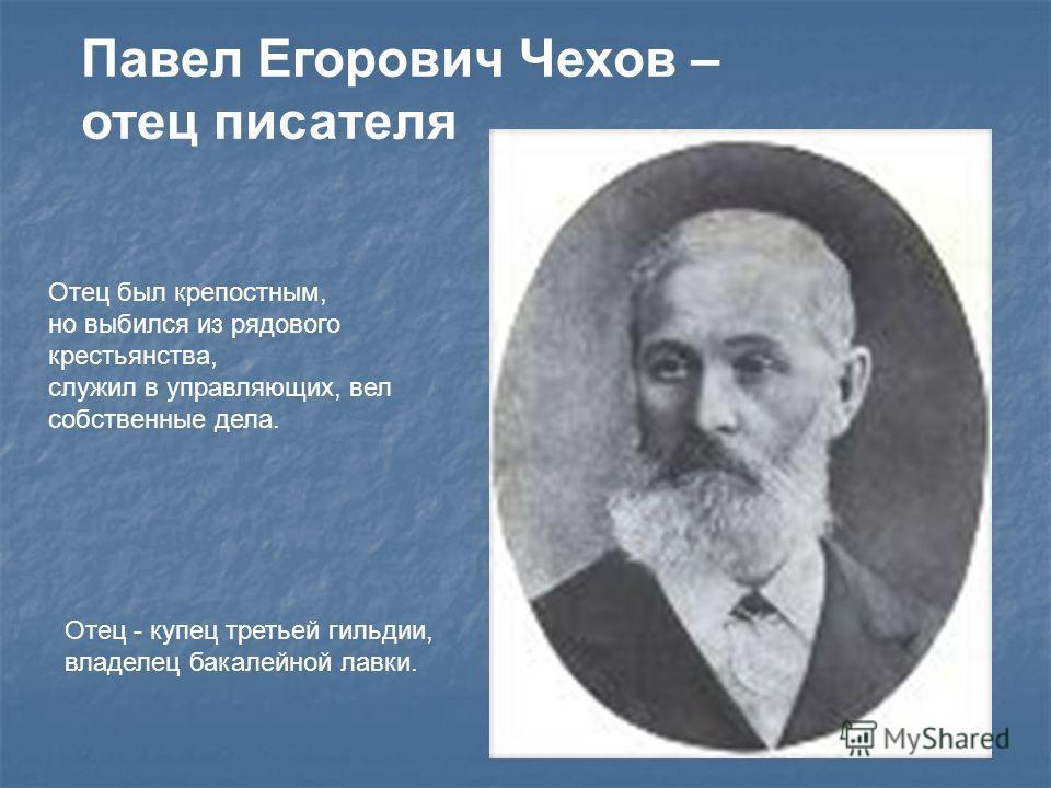 Павел Егорович Чехов – отец писателя Отец был крепостным, но выбился из рядового крестьянства, служил в управляющих, вел собственные дела. Отец - купец третьей гильдии, владелец бакалейной лавки.