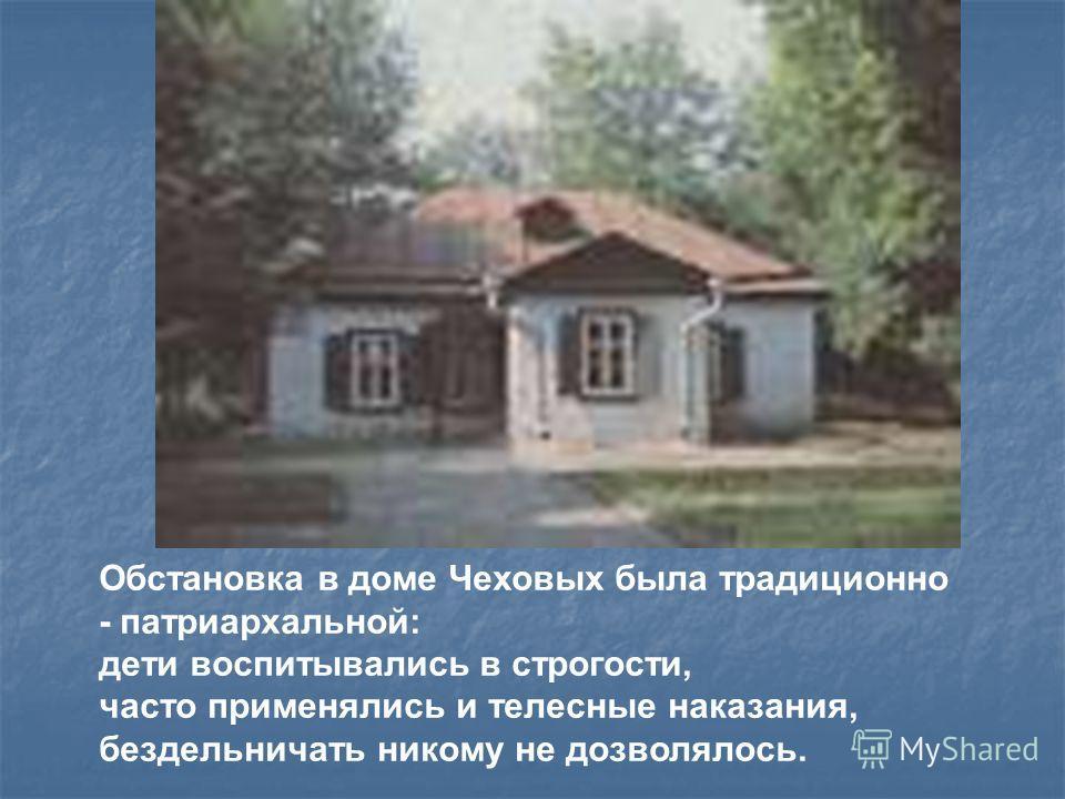 Обстановка в доме Чеховых была традиционно - патриархальной: дети воспитывались в строгости, часто применялись и телесные наказания, бездельничать никому не дозволялось.
