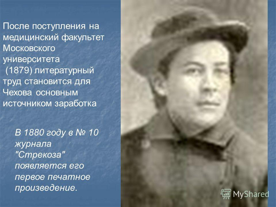 После поступления на медицинский факультет Московского университета (1879) литературный труд становится для Чехова основным источником заработка В 1880 году в 10 журнала Стрекоза появляется его первое печатное произведение.