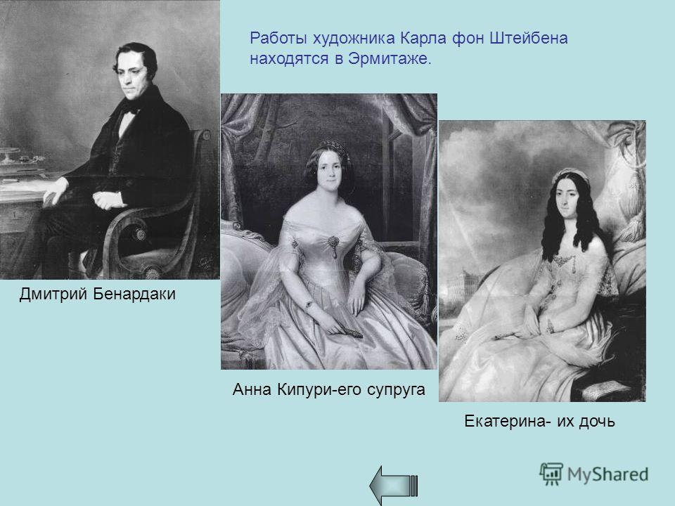 Работы художника Карла фон Штейбена находятся в Эрмитаже. Дмитрий Бенардаки Анна Кипури-его супруга Екатерина- их дочь