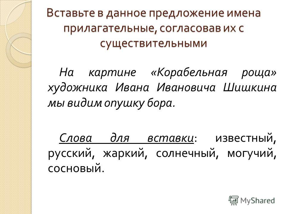 Вставьте в данное предложение имена прилагательные, согласовав их с существительными На картине « Корабельная роща » художника Ивана Ивановича Шишкина мы видим опушку бора. Слова для вставки : известный, русский, жаркий, солнечный, могучий, сосновый.